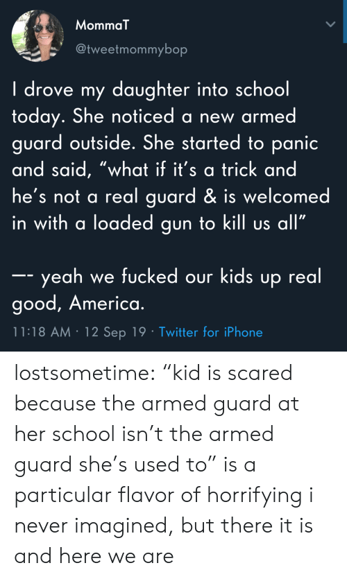"America, Iphone, and School: MommaT  @tweetmommybop  I drove my daughter into school  today. She noticed a new armed  guard outside. She started to panic  and said, ""what if it's a trick and  he's not a real guard & is welcomed  in with a loaded gun to kill us all""  -- yeah we fucked our kids up real  good, America.  11:18 AM 12 Sep 19 Twitter for iPhone lostsometime: ""kid is scared because the armed guard at her school isn't the armed guard she's used to"" is a particular flavor of horrifying i never imagined, but there it is and here we are"