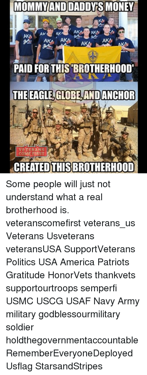 the eagle: MOMMY AND DADDY S MONEY  AK  AKA AKA  AKA  PAID FOR THIS BROTHERHOOD'  THE EAGLE, GLOBE AND ANCHOR  VETERANS  COME RIRST  REATED THIS BROTHERHOOD Some people will just not understand what a real brotherhood is. veteranscomefirst veterans_us Veterans Usveterans veteransUSA SupportVeterans Politics USA America Patriots Gratitude HonorVets thankvets supportourtroops semperfi USMC USCG USAF Navy Army military godblessourmilitary soldier holdthegovernmentaccountable RememberEveryoneDeployed Usflag StarsandStripes