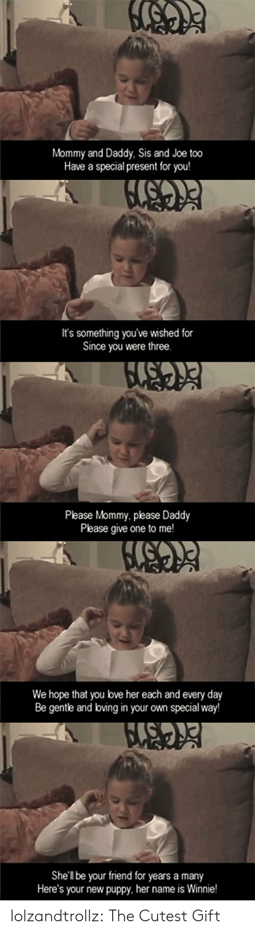 Daddy Please: Mommy and Daddy, Sis and Joe too  Have a special present for you!  It's something you've wished for  Since you were three.  Please Mommy, please Daddy  Please give one to me!  We hope that you bve her each and every day  Be gentle and boving in your own special way!  She'll be your friend for years a many  Here's your new puppy, her name is Winnie! lolzandtrollz:  The Cutest Gift