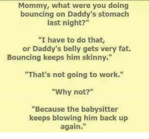 """Bounc: Mommy, what were you doing  bouncing on Daddy's stomach  last night?""""  """"I have to do that,  or Daddy's belly gets very fat.  Bouncing keeps him skinny.""""  """"That's not going to work.""""  """"Why not?  """"Because the babysitter  keeps blowing him back up  again."""
