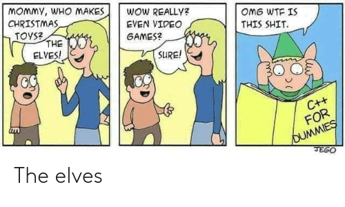 elves: MOMMY, WHO MAKES  CHRISTMAS  TOYS?  THE  ELVES!  WOW REALLY?  OMG WTF IS  EVEN VIDEO  THIS SHIT.  GAMES?  SURE!  C++  FOR  OUMMIES  JEGO The elves