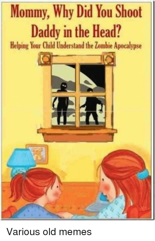 Head, Memes, and Zombie: Mommy, Why Did You Shoot  Daddy in the Head?  Helping Your Child Understand the Zombie Apocalypse Various old memes