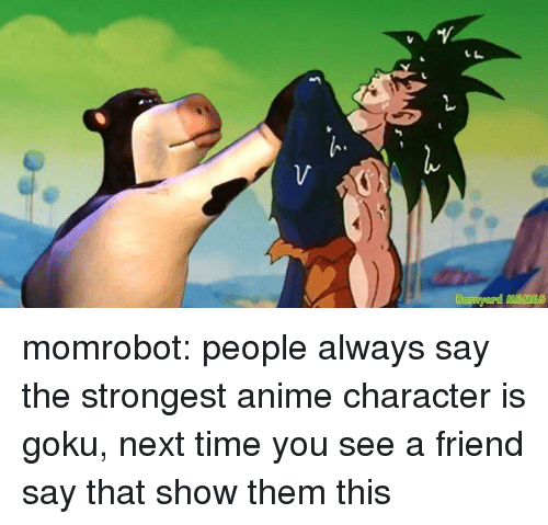 Anime Character: momrobot: people always say the strongest anime character is goku, next time you see a friend say that show them this
