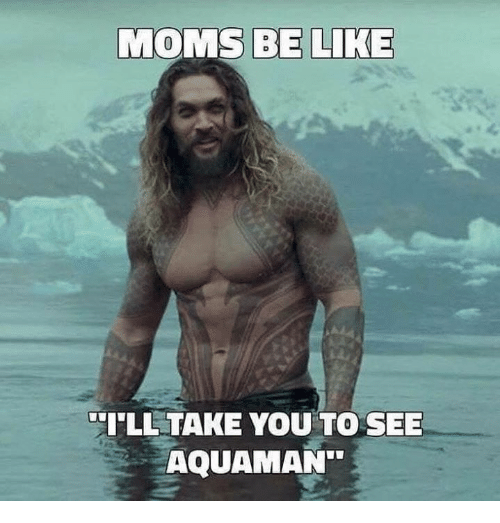 Be Like, Memes, and Moms: MOMS BE LIKE  ILL TAKE YOU TO SEE  AQUAMAN
