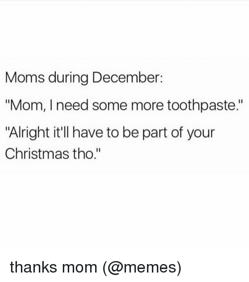 """Memes, Some More, and Alright: Moms during December  """"Mom, I need some more toothpaste.""""  """"Alright it'll have to be part of your  Christmas tho."""" thanks mom (@memes)"""