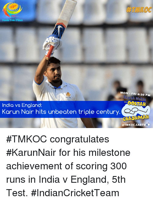 Karun Nair: MON FRI 8:30 PM  OOLLAH  India vs England  Karun Nair hits unbeaten triple century. C  CHASHMAH  @TMKoc SABTV #TMKOC congratulates #KarunNair for his milestone achievement of scoring 300 runs in India v England, 5th Test. #IndianCricketTeam