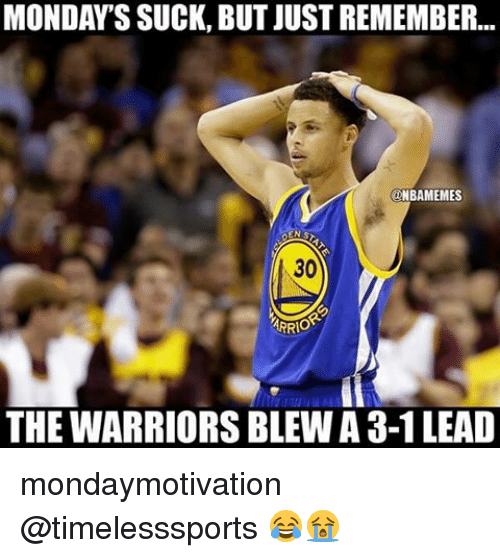 Suckes: MONDAY'S SUCK, BUT JUSTREMEMBER...  NBAMEMES  30  ARRIO  THE WARRIORSBLEWA 3-1 LEAD mondaymotivation @timelesssports 😂😭