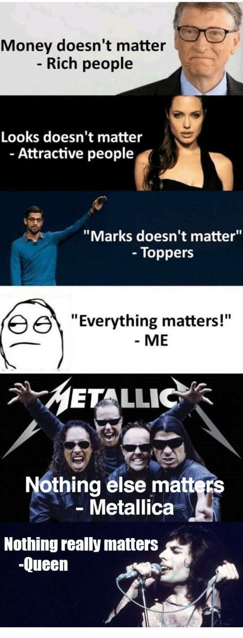 "Metallica: Money doesn't matter  Rich people  Looks doesn't matter  - Attractive people  ""Marks doesn't matter""  - Toppers  erything matters!""  - ME  METALLIC  Nothing else matters  Metallica  Nothing really matters  -Queen"
