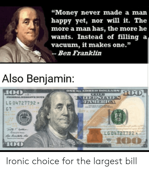 """Ben Franklin, Ironic, and Money: """"Money never made a man  happy yet, nor will it. The  more a man has, the more he  wants. Instead of filling a  vacuum, it makes one.""""  Ben Franklin  Also Benjamin:  ONE  SDHED DOLLARS  00  OO  FEDERAL RESERVE NOTE  UNPEEDSTAAFES  OFAMERICOA  LG 04727792  C 7  T OTE IS LAL  JELY 77  T LC  LG O4727792  100  100  GRANKN Ironic choice for the largest bill"""