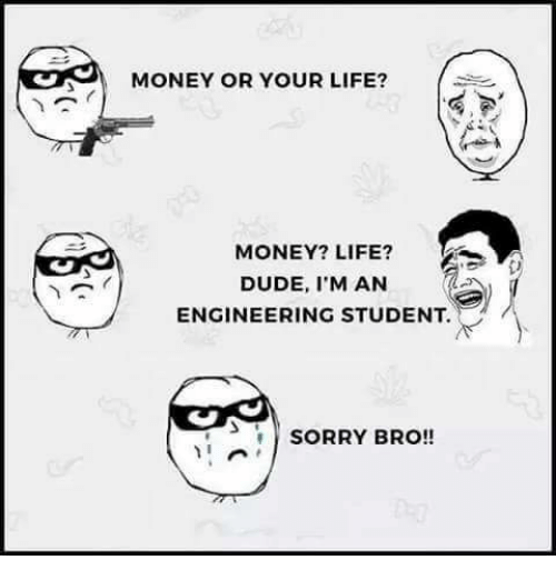 Engineering Student: MONEY OR YOUR LIFE?  MONEY? LIFE?  DUDE, I'M AN  ENGINEERING STUDENT.  SORRY BRO!!