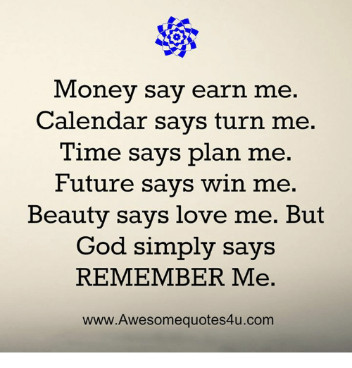 earing: Money say ear  n me.  Calendar savs turn me.  Time says plan me.  Future says win me.  Beauty says love me. But  God simply says  REMEMBER Me.  www.Awesomequotes4u.com