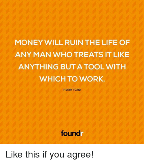 Henry Ford: MONEY WILL RUIN THE LIFE OF  ANY MAN WHO TREATS IT LIKE  ANYTHING BUT A TOOL WITH  WHICH TO WORK.  HENRY FORD  foundr Like this if you agree!