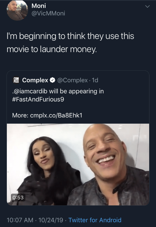 Android, Complex, and Money: Moni  @VicMMoni  I'm beginning to think they use this  movie to launder money.  PLEKComplex  @Complex 1d  @iamcardib will be appearing in  #FastAndFurious9  More: cmplx.co/Ba8Ehk1  O:53  10:07 AM 10/24/19 Twitter for Android
