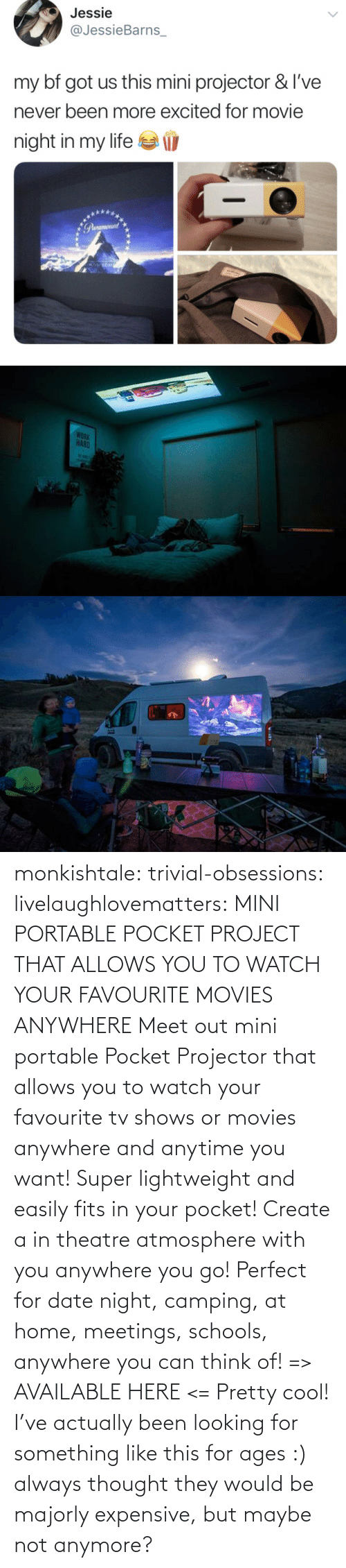 Cool: monkishtale: trivial-obsessions:   livelaughlovematters:   MINI PORTABLE POCKET PROJECT THAT ALLOWS YOU TO WATCH YOUR FAVOURITE MOVIES ANYWHERE Meet out mini portable Pocket Projector that allows you to watch your favourite tv shows or movies anywhere and anytime you want! Super lightweight and easily fits in your pocket! Create a in theatre atmosphere with you anywhere you go! Perfect for date night, camping, at home, meetings, schools, anywhere you can think of! => AVAILABLE HERE <=    Pretty cool!    I've actually been looking for something like this for ages :) always thought they would be majorly expensive, but maybe not anymore?