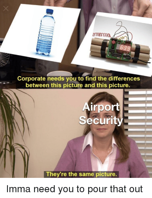 Corporate, Security, and Picture: monma  Corporate needs you to find the differences  between this picture and this picture.  irport  Security  They re the same picture. Imma need you to pour that out