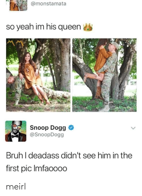 bruh: @monstamata  so yeah im his queen  Snoop Dogg  @SnoopDogg  Bruh I deadass didn't see him in the  first pic Imfaoo00 meirl