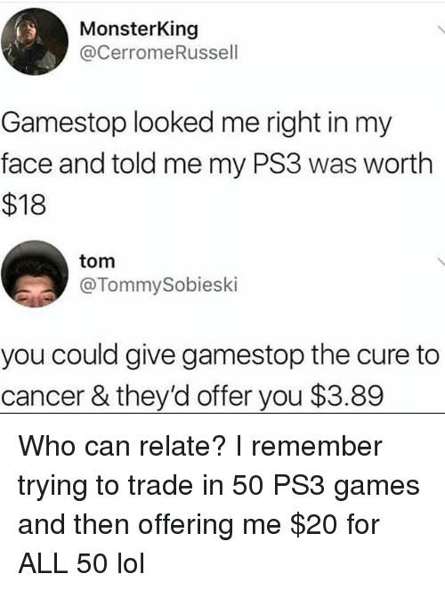 Funny, Gamestop, and Lol: MonsterKing  @CerromeRussell  Gamestop looked me right in my  face and told me my PS3 was worth  $18  tom  @TommySobieski  you could give gamestop the cure to  cancer & they'd offer you $3.89 Who can relate? I remember trying to trade in 50 PS3 games and then offering me $20 for ALL 50 lol
