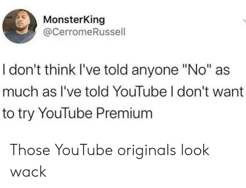 "youtube.com, Wack, and Originals: MonsterKing  @CerromeRussell  I don't think I've told anyone ""No""  much as I've told YouTube I don't want  to try YouTube Premium Those YouTube originals look wack"