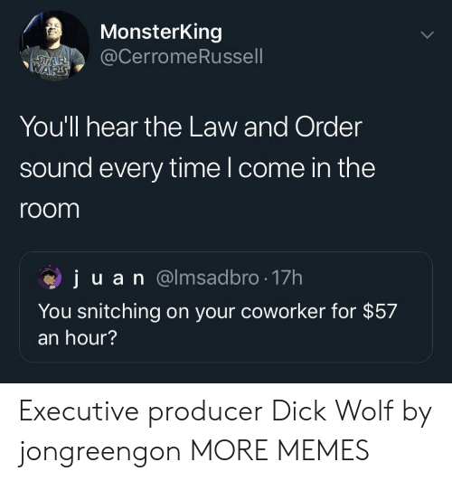 executive: MonsterKing  @CerromeRussell  You'll hear the Law and Order  sound every time l come in the  room  ju a n @lmsadbro . 17h  You snitching on your coworker for $57  an hour? Executive producer Dick Wolf by jongreengon MORE MEMES