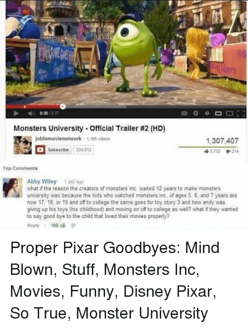 wiley: Monsters University-Official Trailer #2 (HD)  1,307,407  5732 214  Subscribe 224.612  Abby Wiley 1 day 8go  what if the reason the creators of monsters inc. waited 12 years to make monsters  university was because the kids who watched monsters inc of ages 5. 6, and 7 years are  now 17, 18, or 19 and off to college the same goes for toy story 3 and how andy was  giing up his toys (his childhood) and moving on off to college as well? what if they wanted  to say good bye to the child that loved their movies properly?  Reply198 Proper Pixar Goodbyes: Mind Blown, Stuff, Monsters Inc, Movies, Funny, Disney Pixar, So True, Monster University