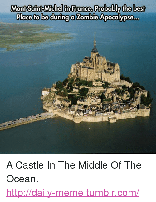 """Meme, Tumblr, and Best: Mont Saint Michel in France,  Mont Saint-Michellin France, Probablythe best  Place fto be durina a Zombie Apocalypse... <p>A Castle In The Middle Of The Ocean.<br/><a href=""""http://daily-meme.tumblr.com""""><span style=""""color: #0000cd;""""><a href=""""http://daily-meme.tumblr.com/"""">http://daily-meme.tumblr.com/</a></span></a></p>"""