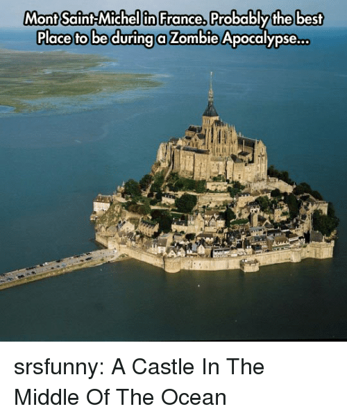 Tumblr, Best, and Blog: Mont Saint Michel in France,  Mont Saint-Michellin France, Probablythe best  Place fto be durina a Zombie Apocalypse... srsfunny:  A Castle In The Middle Of The Ocean