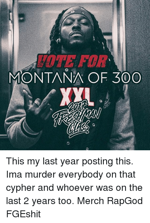 Cypher: MONTANA OF 300  XYL This my last year posting this. Ima murder everybody on that cypher and whoever was on the last 2 years too. Merch RapGod FGEshit