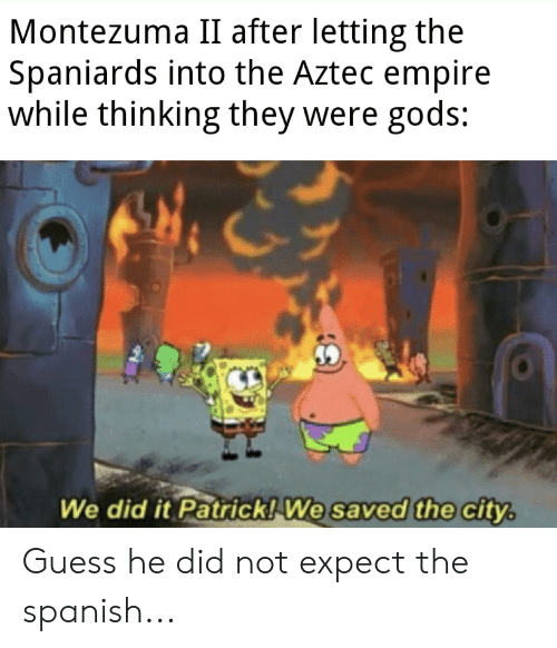 We Did It Patrick We Saved The City: Montezuma II after letting the  Spaniards into the Aztec empire  while thinking they were gods:  We did it Patrick! We saved the city. Guess he did not expect the spanish...