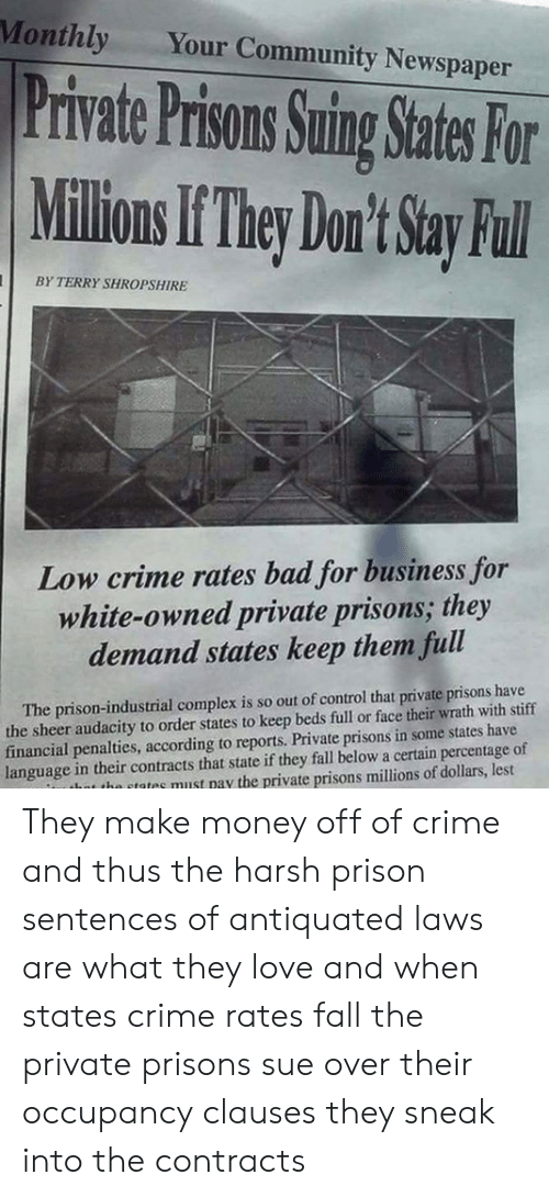 Bad, Community, and Complex: Monthly  Your Community Newspaper  Private Prisons Suing States For  Millions If They Don't Stay Ful  BY TERRY SHROPSHIRE  Low crime rates bad for business for  white-owned private prisons; they  demand states keep them full  The prison-industrial complex is so out of control that private prisons have  the sheer audacity to order states to keep beds full or face their wrath with stiff  financial penalties, according to reports. Private prisons in some states have  language in their contracts that state if they fall below a certain percentage of  thot the states must pay the private prisons millions of dollars, lest They make money off of crime and thus the harsh prison sentences of antiquated laws are what they love and when states crime rates fall the private prisons sue over their occupancy clauses they sneak into the contracts