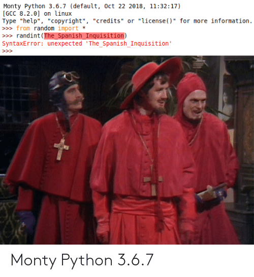 "import: Monty Python 3.6.7 (default, oct 22 2018, 11:32:17)  [GCC 8.2.0] on linux  Type ""help"", ""copyright"", ""credits"" or ""license()"" for more information.  » from random import  randint (The_Spanish_Inquisition)  SyntaxError: unexpected 'The_Spanish_Inquisition'  >> Monty Python 3.6.7"