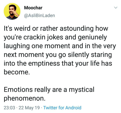 May 19: Moochar  @AsliBinLaden  It's weird or rather astounding how  you're crackin jokes and geniunely  laughing one moment and in the very  next moment you go silently staring  into the emptiness that your life has  become.  Emotions really are a mystical  phenomenon  23:03 22 May 19 Twitter for Android