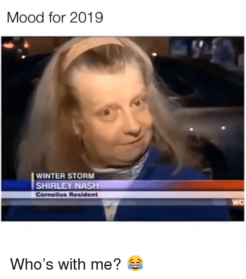 shirley: Mood for 2019  WINTER STORM  SHIRLEY NASH  Cornelius Resident  WC Who's with me? 😂