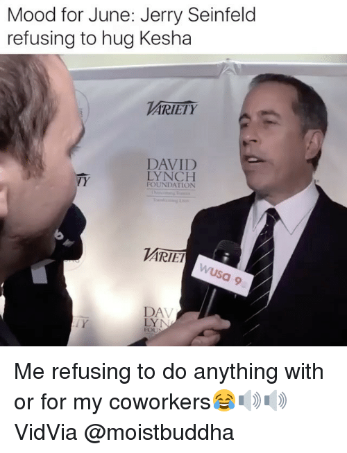 lynching: Mood for June: Jerry Seinfeld  refusing to hug Kesha  ARIETY  DAVID  LYNCH  TY  FOUNDATION  ARIET  DA  FOU Me refusing to do anything with or for my coworkers😂🔊🔊 VidVia @moistbuddha