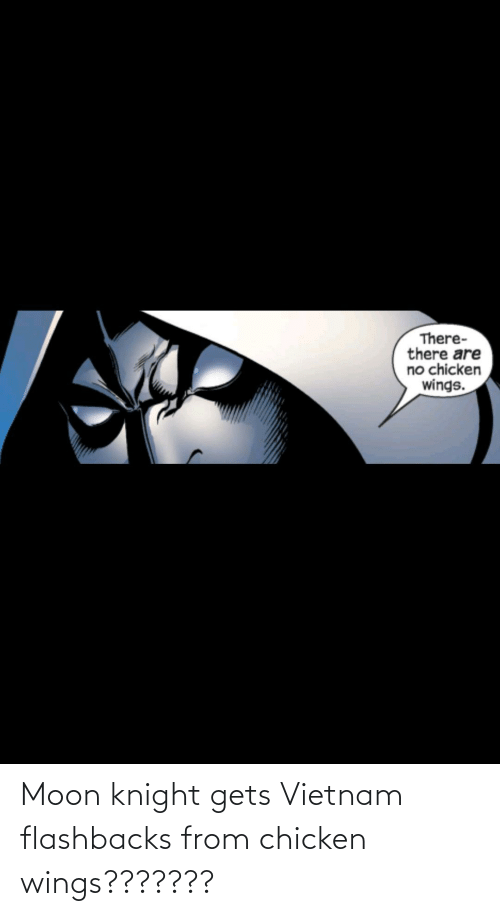flashbacks: Moon knight gets Vietnam flashbacks from chicken wings???????