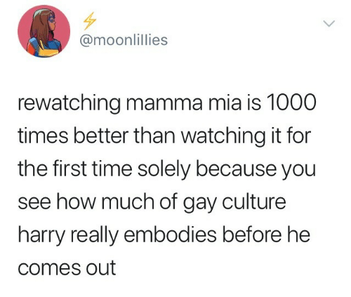 Time, Mamma Mia, and How: @moonlillies  rewatching mamma mia is 1000  times better than watching it for  the first time solely because you  see how much of gay culture  harry really embodies before he  comes out