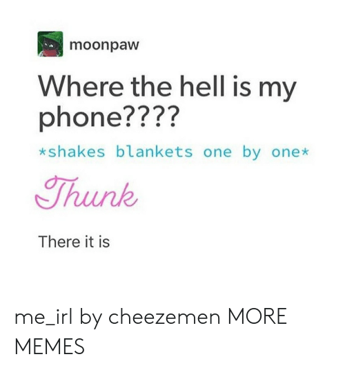 thunk: moonpaw  Where the hell is my  phone????  *sh  akes blankets one by onex  Thunk  There it is me_irl by cheezemen MORE MEMES