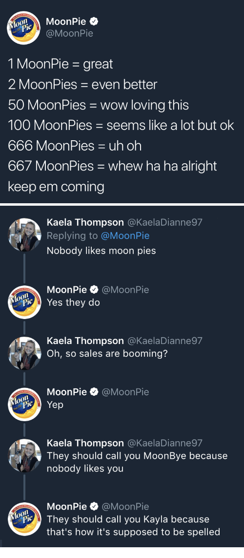 DeMarcus Cousins: MoonPie  @MoonPie  MouPie  1 MoonPie - great  2 MoonPies even better  50 MoonPies wow loving this  100 MoonPies seems like a lot but ok  666 MoonPies uh oh  667 MoonPies whew ha ha alright  keep em coming   Kaela Thompson @KaelaDianne97  Replying to @MoonPie  Nobody likes moon pies  MoonPie·@MoonPie  Yes they do  Kaela Thompson @KaelaDianne97  Oh, so sales are booming?  MoonPie @MoonPie  Kaela Thompson @KaelaDianne97  They should call you MoonBye because  nobody likes you  MoonPie @MoonPie  o0  PieThey should call you Kayla because  that's how it's supposed to be spelled