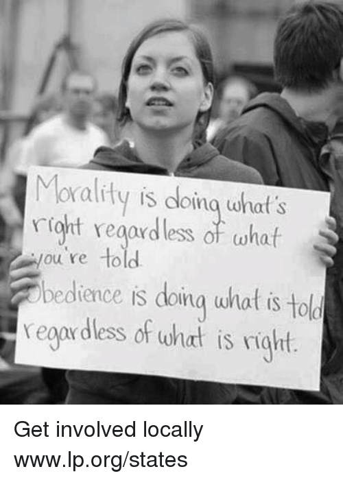 Morality: Morality is doina what's  riot regardless of whaif  ou re to  b  edience is doina wnat is to  ld  reoardless of what is right Get involved locally www.lp.org/states