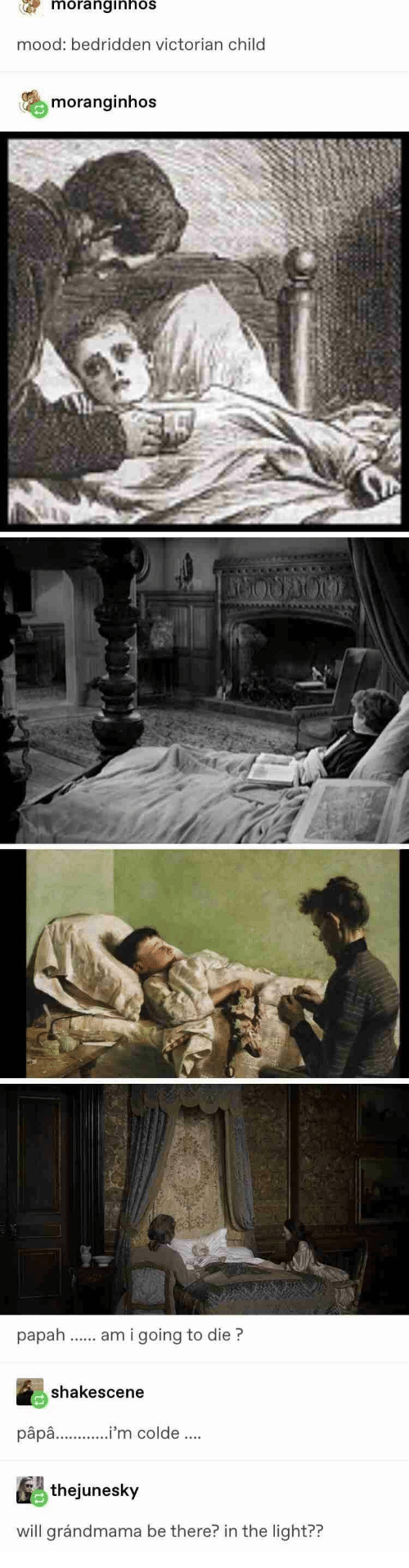 Victorian: moranginhos  mood: bedridden victorian child  moranginhos  am i going to die?  shakescene  pâpa..'m colde.  thejunesky  will grándmama be there? in the light??