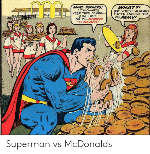 Burgers: MORE BURGERS!  ECHOMP!  KEEP THEM COMING...  EGULPIE  ...OR I'LL S7ARVE  TO DEATH!  WHAT?!  BUT YOU'VE ALREADY  EATEN ENOUGH FOR  AN ARMY!  S-2137 Superman vs McDonalds