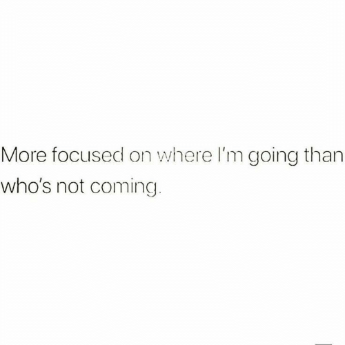 More, Coming, and Focused: More focused on where I'm going than  who's not coming