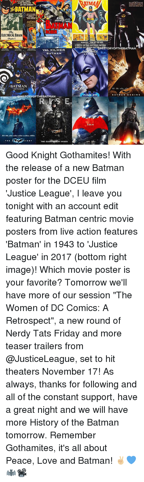 """bat man: MORE  NEW  ELECTRICAL BRAIN  Chapter 1  DEVITO  PFEIFFER  VAL KILMER  KEATON  BATMAN  RETURNS  STORY OFTHEBATMAN  RK KNIGHT RISES  THE DAR  EAMAN  g@HISTORY OFTHEBAT  AN  ATM N  BAT MAN  BE G  NS  NEr  25,16 Good Knight Gothamites! With the release of a new Batman poster for the DCEU film 'Justice League', I leave you tonight with an account edit featuring Batman centric movie posters from live action features 'Batman' in 1943 to 'Justice League' in 2017 (bottom right image)! Which movie poster is your favorite? Tomorrow we'll have more of our session """"The Women of DC Comics: A Retrospect"""", a new round of Nerdy Tats Friday and more teaser trailers from @JusticeLeague, set to hit theaters November 17! As always, thanks for following and all of the constant support, have a great night and we will have more History of the Batman tomorrow. Remember Gothamites, it's all about Peace, Love and Batman! ✌🏼💙🦇📽"""