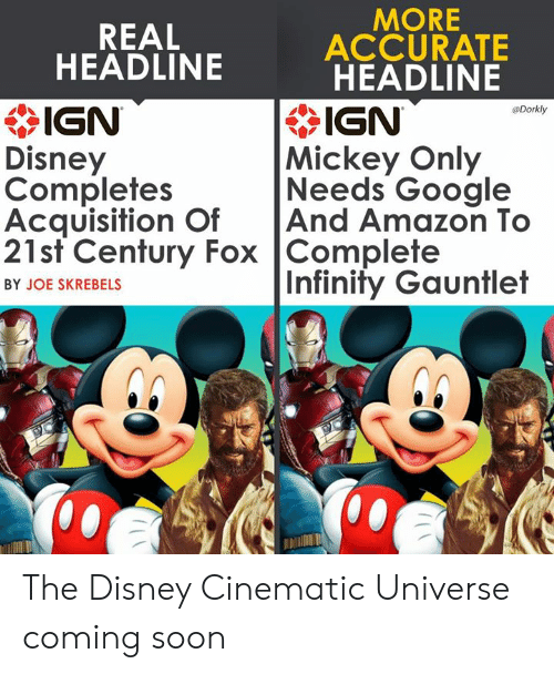 21st century: MORE  REAL  ACCURATE  HEADLINE  * IGN  Disney  Completes  Acquisition OfAnd Amazon To  21st Century Fox Complete  HEADLINE  IGN  Mickey Only  Needs Google  Dorkly  Infinity Gauntlet  BY JOE SKREBELS  邶:/ The Disney Cinematic Universe coming soon