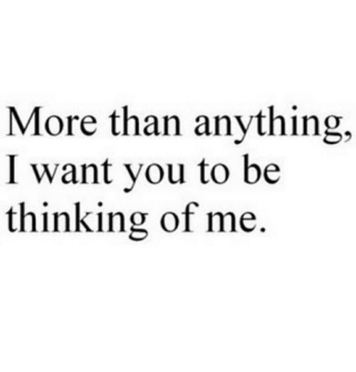 You, More, and I Want You: More than anything.  I want you to be  thinking of me.