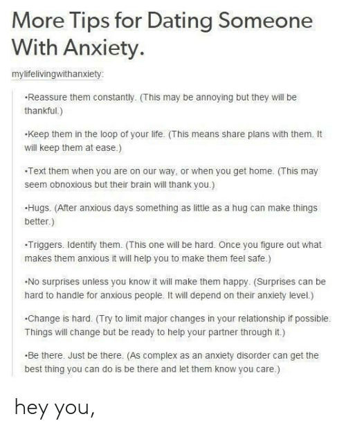 triggers: More Tips for Dating Someone  With Anxiety.  mylifelivingwithanxiety  Reassure them constantly. (This may be annoying but they will be  thankful.)  keep them in the loop of your life. (This means share plans with them. It  will keep them at ease.)  Text them when you are on our way, or when you get home. This may  seem obnoxious but their brain will thank you.)  Hugs. (After anxious days something as little as a hug can make things  better.)  -Triggers. ldentify them. (This one will be hard. Once you figure out what  makes them anxious it will help you to make them feel safe)  No surprises unless you know it will make them happy. (Surprises can be  hard to handle for anxious people. It will depend on their anxiety level.)  .Change is hard. (Try to limit major changes in your relationship if possible.  Things will change but be ready to help your partner through it.)  Be there. Just be there. (As complex as an anxiety disorder can get the  best thing you can do is be there and let them know you care.) hey you,