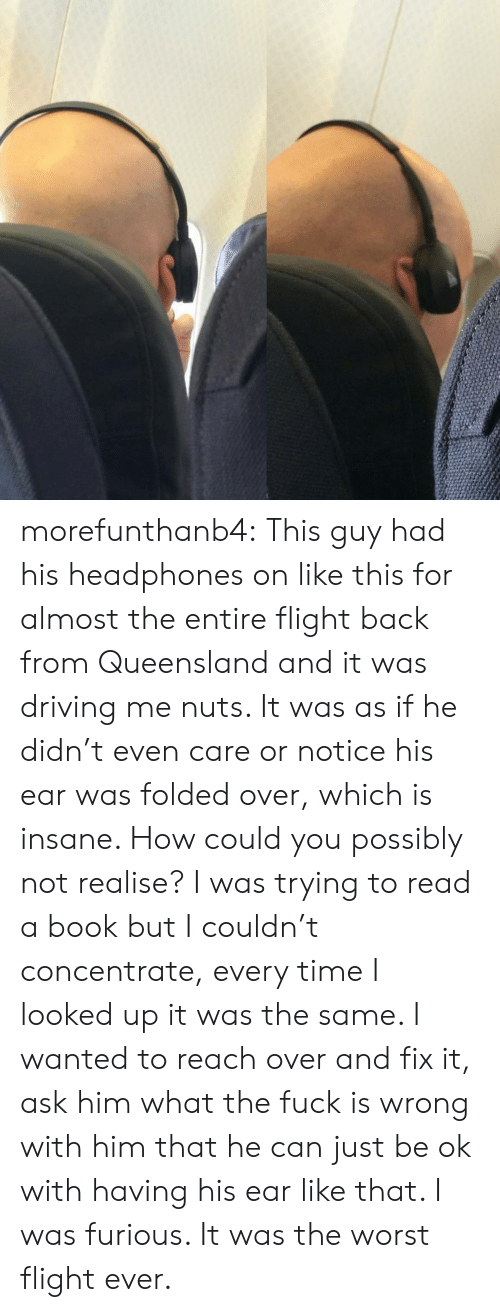 Driving, The Worst, and Tumblr: morefunthanb4:  This guy had his headphones on like this for almost the entire flight back from Queensland and it was driving me nuts. It was as if he didn't even care or notice his ear was folded over, which is insane. How could you possibly not realise? I was trying to read a book but I couldn't concentrate, every time I looked up it was the same. I wanted to reach over and fix it,  ask him what the fuck is wrong with him that he can just be ok with having his ear like that. I was furious. It was the worst flight ever.