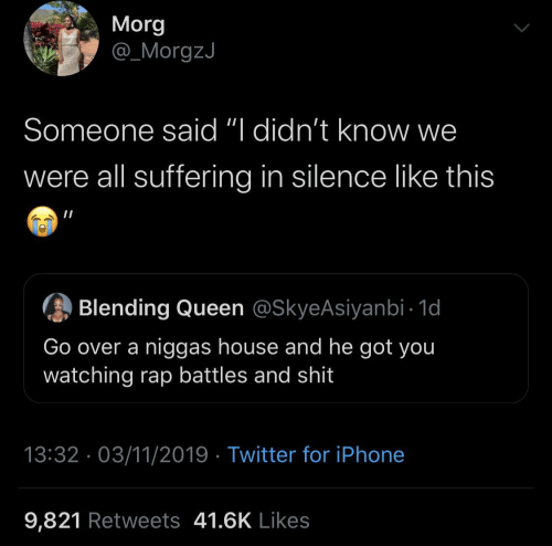 "We Were: Morg  @_MorgzJ  Someone said ""I didn't know we  were all suffering in silence like this  Blending Queen @SkyeAsiyanbi - 1d  Go over a niggas house and he got you  watching rap battles and shit  13:32 · 03/11/2019 · Twitter for iPhone  9,821 Retweets 41.6K Likes"