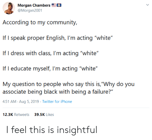 "morgan: Morgan Chambers  @Morgxn2001  According to my community,  If I speak proper English, I'm acting ""white""  If I dress with class, I'm acting ""white""  If I educate myself, I'm acting ""white""  My question to people who say this is,""Why do you  associate being black with being a failure?""  4:51 AM Aug 5, 2019 Twitter for iPhone  12.3K Retweets  39.5K Likes I feel this is insightful"