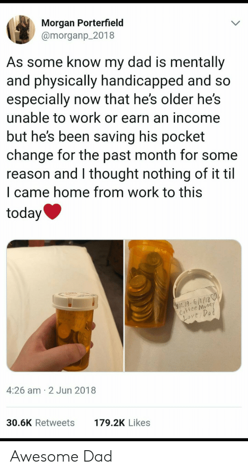 Awesome Dad: Morgan Porterfield  @morganp 2018  As some know my dad is mentally  and physically handicapp  especially now that he's older he's  unable to work or earn an income  but he's been saving his pocket  change for the past month for some  reason and l thought nothing of it til  l came home from work to this  ed and sd  today  1.19, 6/1/180  ee Mone  ove,Vad  4:26 am 2 Jun 2018  30.6K Retweets  179.2K Likes Awesome Dad