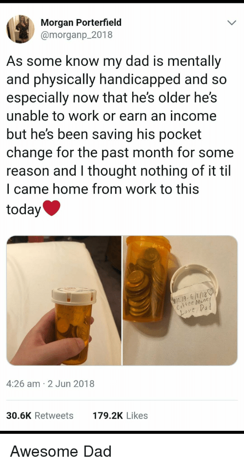 Awesome Dad: Morgan Porterfield  @morganp_2018  As some know my dad is mentally  and physically handicapped and so  especially now that he's older he's  unable to work or earn an income  but he's been saving his pocket  change for the past month for some  reason and l thought nothing of it til  l came home from work to this  today  1.19, 6/1/18  ee Mone  ove,Vad  4:26 am 2 Jun 2018  30.6K Retweets  179.2K Likes <p>Awesome Dad</p>